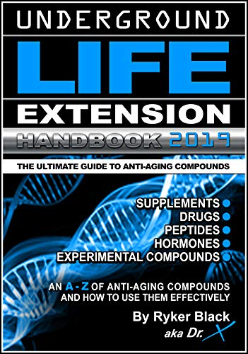 Underground Life Extension Handbook: An A – Z of Anti-Aging Compounds And How To Use Them Effectively: Supplements – Drugs – Peptides – Hormones – Experimental Compounds