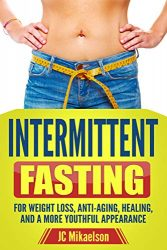 INTERMITTENT FASTING:  FOR WEIGHT LOSS, ANTI-AGING, HEALING, AND A MORE YOUTHFUL APPEARANCE (Intermittent Fasting, Weight loss, Anti-Aging, Healing, Health)