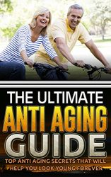 The Ultimate Anti Aging Guide: Top Anti Aging Secrets That Will Help You Look Young Forever (Anti Aging Secret, Anti Aging Diet, Anti Aging Cure, Anti Aging Cure)