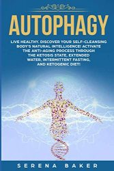 Autophagy: Live healthy. Discover your self-cleansing body's natural intelligence! Activate the anti-aging process through the ketosis state, extended water, intermittent fasting, and ketogenic diet!