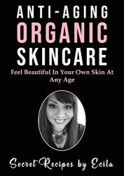 Anti-Aging Organic Skincare; Secret Recipes by Ecila: Feel Beautiful In Your Own Skin At Any Age