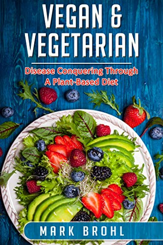 Vegan & Vegetarian Disease Conquering Through A Plant-Based Diet (Vegan/Vegetarian Nutrition and Other Health Matters Book 2)