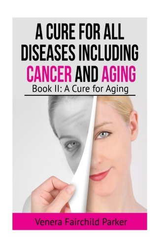 A Cure for All Diseases Including Cancer And Aging: Book II: A Cure for Aging (Anti Aging Best Sellers) (Volume 2)