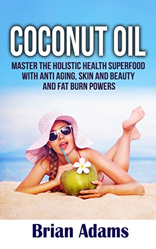 Coconut Oil: Master the Holistic Health Superfood with Anti Aging, Skin and Beauty, and Fat Burn Powers – (BONUS Chapter: Ketogenic Diet Shopping List) … recipes,coconut oil benefits,anti aging)