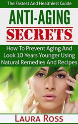 Anti-Aging Secrets: How to Prevent Aging and Look 10 Years Younger using Natural Remedies and Recipes: The Fastest and Healthiest Guide ( anti-aging cure, … anti-aging cure, anti-aging diet, Book 1)