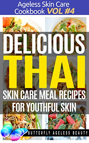 Delicious Thai Cook Book Skin Care Recipes For Youthful Skin: The Thai Cookbook Anti Aging Diet (The Ageless Skin Care Cookbook Volume 4)