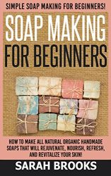 Soap Making For Beginners: Soap Making For Beginners: Simple Soap Making For Beginners – How To Make All Natural Organic Handmade Soaps that Will Rejuvenate, … Coconut Oil, Essential Oil, Anti Aging)