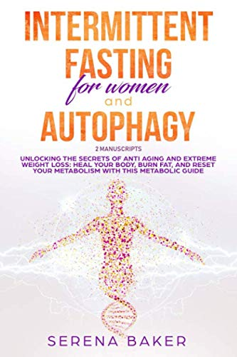INTERMITTENT FASTING FOR WOMEN AND AUTOPHAGY: 2 manuscripts – Unlocking the secrets of anti aging and extreme weight loss: heal your body, burn fat, and reset your metabolism with this metabolic guide