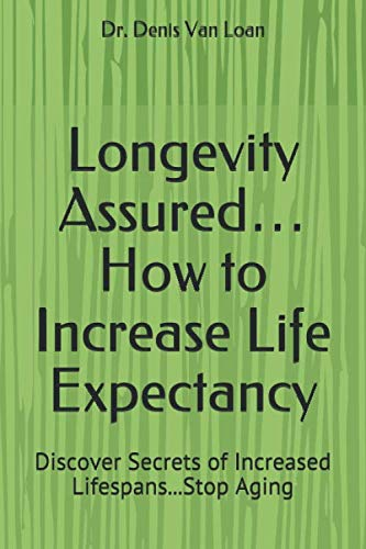 Longevity Assured… How to Increase Life Expectancy: Discover Secrets of Increased Lifespans…Stop Aging