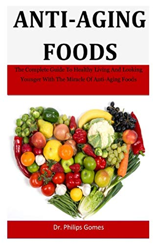 Anti-Aging Foods: The Complete Guide To Healthy Living And Looking Younger With The Miracle Of Anti-Aging Foods