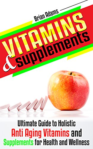 Vitamins and Supplements: Ultimate Guide to Holistic Anti Aging Vitamins and Supplements for Health and Wellness (medicinal,healthy habits,nutrients,transform … health,antioxidants,feel great)