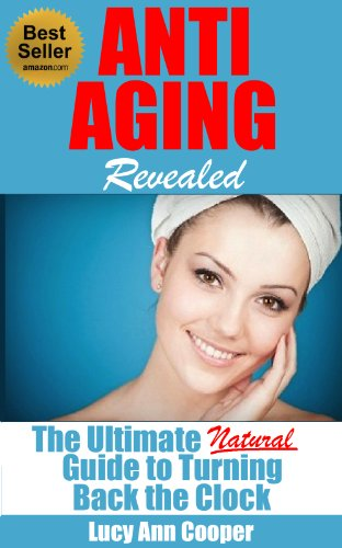 Anti Aging Revealed: The Ultimate Natural Guide to Turning Back the Clock (Anti aging, anti aging diet, anti aging drugs, anti aging breakthrough diet, anti agings books, anti aging foods,)