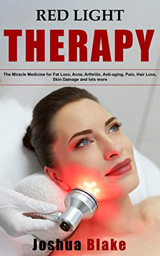 Red Light Therapy: The Miracle Medicine for Fat Loss, Acne, Arthritis, Anti-aging, Pain, Hair Loss, Skin Damage and lots more