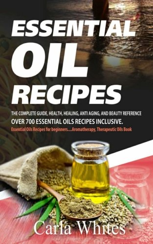 Essential Oil Recipes: THE COMPLETE GUIDE, HEALTH, HEALING, ANTI AGING, AND BEAUTY REFERENCE OVER 700 ESSENTIAL OILS RECIPES INCLUSIVE. (essential oils recipes for beginners….aromatherapy book)