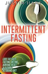 Intermittent Fasting: Lose Fat Fast – Fasting, Dieting, Adrenal Reset & Flexible Ketogenic Diet (5 2 Diet, Anti Aging Diet, Clean Food Diet, Belly Fat, … Weight Loss for Women Book 1)