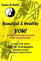 Food Energetics: Seasonal Eating for Health and Vitality (Beautiful & Healthy YOU! Anti-Aging and Longevity Secrets of the Ancients Revealed. Book 1)