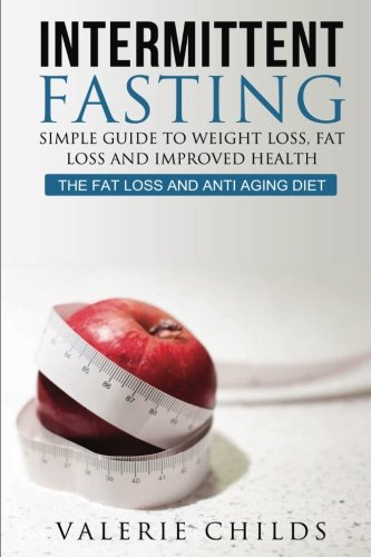 Intermittent Fasting: Simple Guide to Weight Loss, Fat Loss and Improved Health – The Fat Loss and Anti Aging Diet (Intermittent Fasting, Intermittent … Loss, Weight Loss Diet, Lose Fat) (Volume 1)
