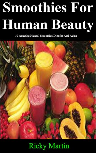 Diet: Smoothies For Human Beauty: 10 Amazing Natural Smoothies Diet for Anti Aging (Anti Aging Diet,Diet) (Diet For Beauty)