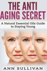 The Anti-Aging Secret: A Natural Essential Oils Guide to Staying Young