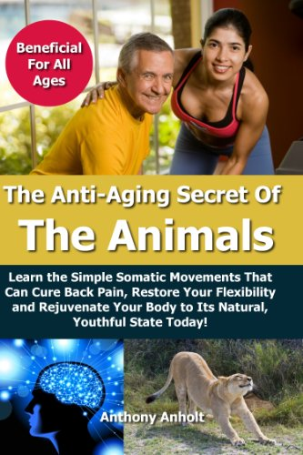 Anti Aging: Secret of the Animals – Learn the Simple Somatic Movements That Can Cure Back Pain, Restore Your Flexibility and Rejuvenate Your Body to Its … stretching, back pain, flexibility Book 1)