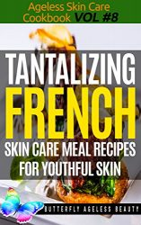 Tantalizing French Cook Book Skin Care Recipes For Youthful Skin: The French Cookbook Anti Aging Diet (The Ageless Skin Care Cookbook Volume 8)