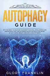 Autophagy Guide: Why You Need To Discover Your Body's Natural Intelligence and How Intermittent and Extended Water Fasting Is The Secret of Anti-aging, Weight Loss and a Healthy Body!