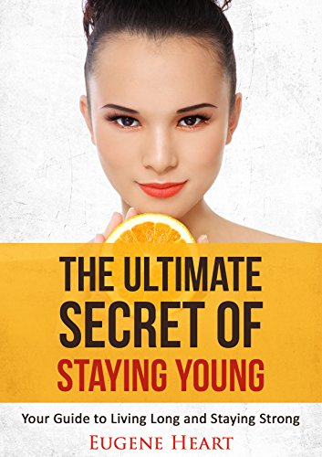 The Ultimate Secret of Staying Young: Your Guide to Living Long and Staying Strong (Anti-Aging, Anti-Aging Secrets, Anti-Aging Diets Book 1)