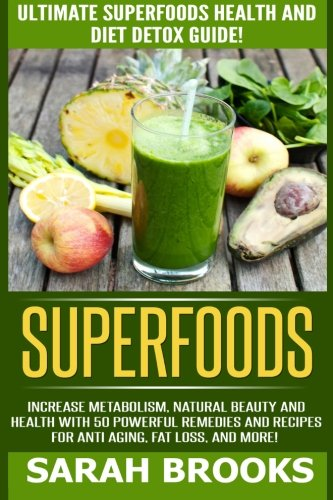 Superfoods: Ultimate Superfoods Health And Diet Detox Guide! Increase Metabolism, Natural Beauty And Health With 50 Powerful Remedies And Recipes For Anti-Aging, Fat Loss, And More!