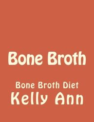 Bone Broth: Bone Broth Diet (Anti Aging, Lose Weight, Wrinkles, Improve Health, Fight Inflammation, Diabetes) (Volume 1)