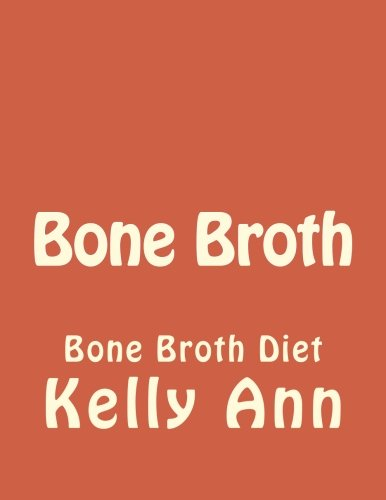 Bone Broth: Bone Broth Diet (Anti Aging, Lose Weight, Wrinkles, Improve Health, Fight Inflammation, Diabetes) (Volume 1)