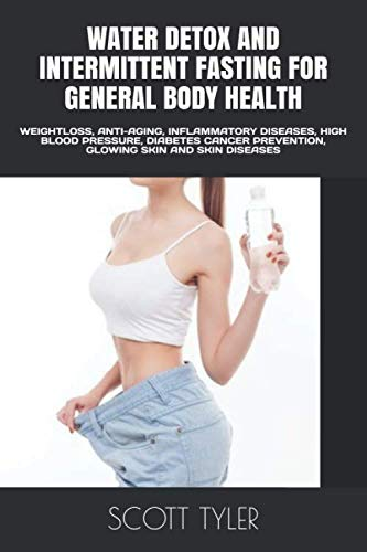 WATER DETOX AND INTERMITTENT FASTING FOR GENERAL BODY HEALTH: WEIGHTLOSS, ANTI-AGING, INFLAMMATORY DISEASES, HIGH BLOOD PRESSURE, DIABETES CANCER PREVENTION, GLOWING SKIN AND SKIN DISEASES