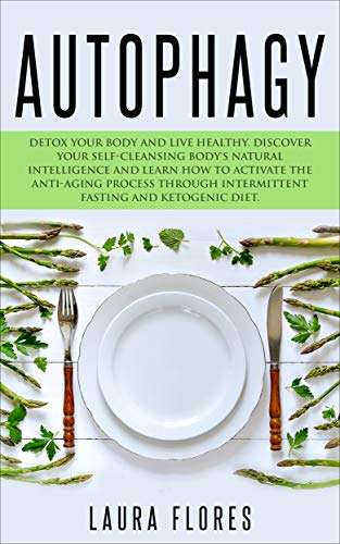 Autophagy: Detox your Body and Live Healthy. Discover your Self-Cleansing Body's Natural Intelligence and Learn How to Activate the Anti-Aging Process through Intermittent Fasting and Ketogenic Diet