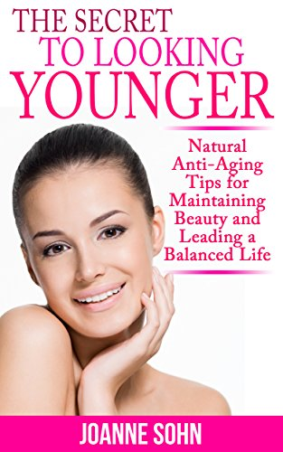 The Secret To Looking Younger: Natural Anti-Aging Tips for Maintaining Beauty And Leading A Balanced Life (Anti-Aging Secret, Anti-Aging Diet, Anti-Aging … To Look Younger, Look Younger Naturally)