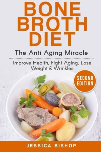 Bone Broth: The Anti Aging Miracle – Improve Health, Fight Aging, Lose Weight & Wrinkles