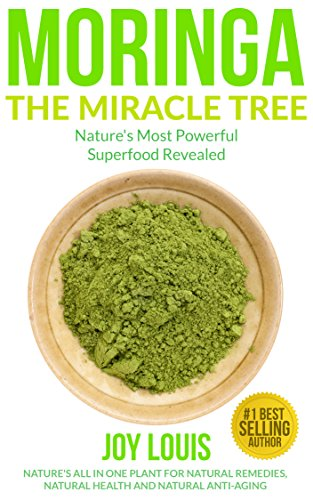 Moringa: Nature's Most Powerful Superfood, Natural Weight Loss, Natural Health, Natural Anti-Aging (Superfoods, Superfood Smoothies, Green Smoothie, Natural … Tea, Coconut Oil, Natural Diet Book 1)