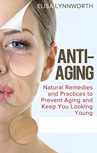 Anti-Aging: Natural Remedies and Practices to Prevent Aging and Keep You Looking Youthful (anti-aging tips, home remedies, natural practices, anti-aging diet, supplements)