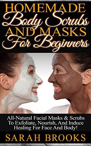 Homemade Body Scrubs And Masks For Beginners! – Homemade Body Scrubs And Masks For Beginners! – All-Natural Facial Masks & Scrubs To Exfoliate, Nourish, … Coconut Oil, Essential Oils, Anti Aging)