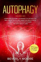 Autophagy: Learn How to Purify your Body to Live Healthy and Longer, Reduce Inflammation and Activate the Anti-Aging Process for Rapid and Safe Weight Loss. With Foods that Boost Autophagy