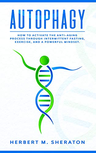 Autophagy: How to Activate the Anti-Aging Process Through Intermittent Fasting, Exercise, And a Powerful Mindset