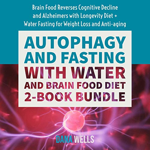 Autophagy and Fasting with Water and Brain Food Diet: 2-Book Bundle: Brain Food Reverses Cognitive Decline and Alzheimers with Longevity Diet + Water Fasting for Weight Loss and Anti-Aging