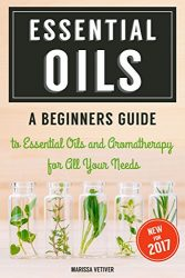 Essential Oils: A Beginners Guide to Essential Oils & Aromatherapy for All Your Needs: Essential oils for beauty, weight loss, improved health, anti-aging, relaxation, and much, much more!