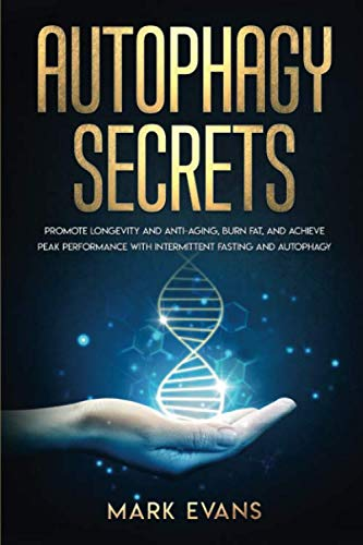 Autophagy: Secrets – Promote Longevity and Anti-Aging, Burn Fat, and Achieve Peak Performance with Intermittent Fasting and Autophagy (Ketogenic Diet & Weight Loss Hacks)