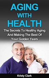 Aging With Health: The Secrets To Healthy Aging And Making The Best Of Your Golden Years. (Aging Book Series 1)