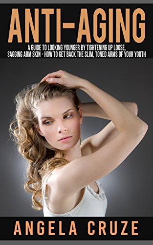 Tighten Sagging, Loose Arm Skin – How to Get Back the Slim, Toned Arms of Your Youth: Heath and Anti-Aging Series