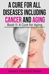 A Cure For All Diseases Including Cancer And Aging: Book II: A Cure for Aging (Anti Aging Bestseller 2)