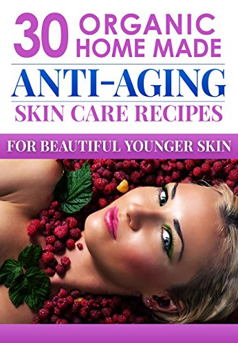 Organic Body Care Recipes: 30 Amazingly Effective Homemade Anti-Aging Skin Care Recipes (organic body scrubs, lotion making, homemade shampoo, body butter … homemade body butter, body care recipes)