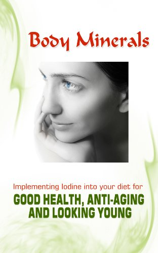 Body Minerals: Implementing Iodine into Diet for Good Health, Anti-Aging, and Looking Young