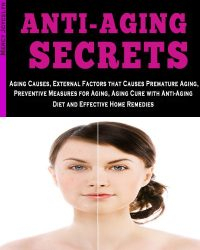Anti-Aging Secrets: Aging Causes, External Factors that Causes Premature Aging, Preventive Measures for Aging, Aging Cure with Anti-Aging Diet and Effective Home Remedies