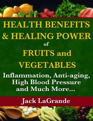 Health Benefits and Healing Power of Fruits and Vegetables: Inflammation, Anti-aging, High Blood Pressure and Much More.