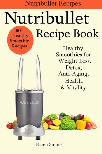 Nutribullet Recipe Book – Healthy Smoothie Recipes for Weight Loss, Detox, Anti-Aging, Health, & Vitality.